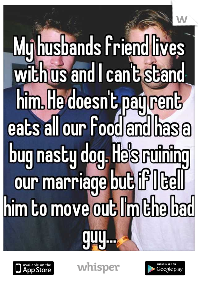 My husbands friend lives with us and I can't stand him. He doesn't pay rent eats all our food and has a bug nasty dog. He's ruining our marriage but if I tell him to move out I'm the bad guy...