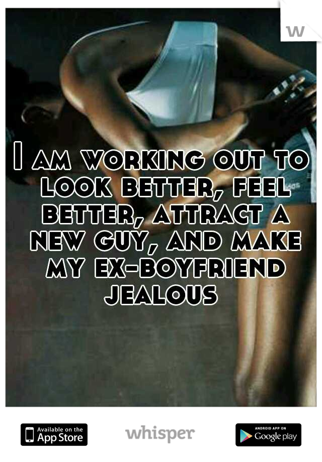 I am working out to look better, feel better, attract a new guy, and make my ex-boyfriend jealous