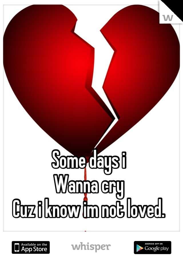 Some days i Wanna cry Cuz i know im not loved.