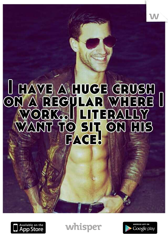 I have a huge crush on a regular where I work..I literally want to sit on his face!