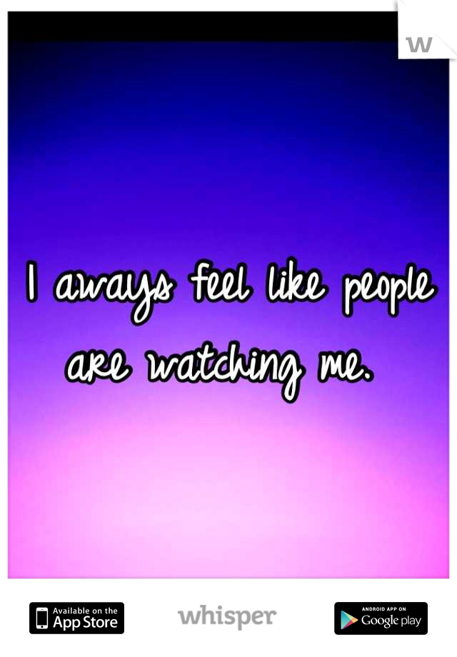 I aways feel like people are watching me.