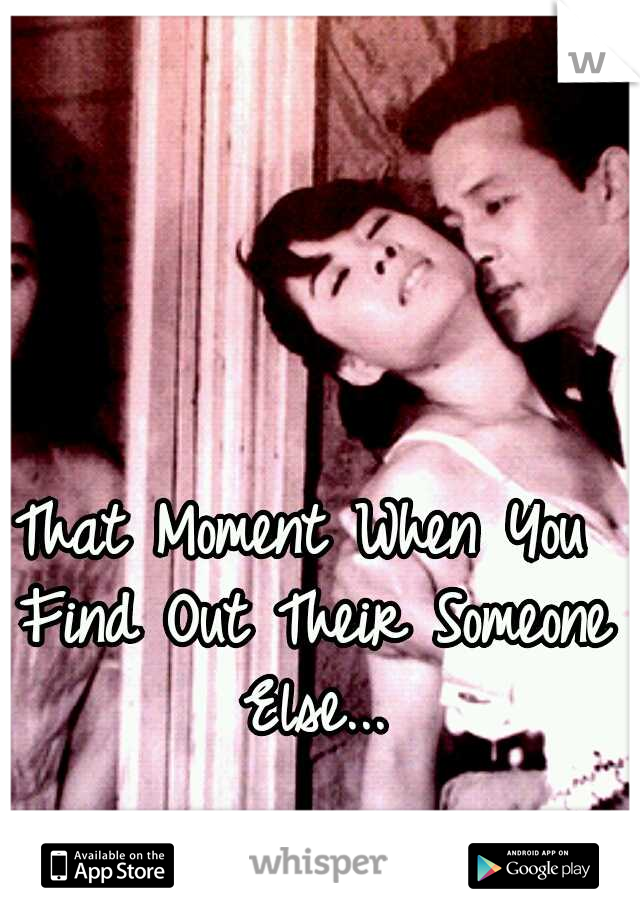 That Moment When You Find Out Their Someone Else...