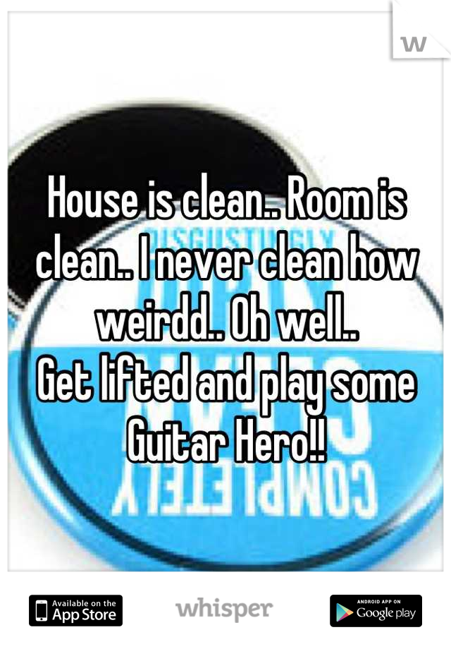 House is clean.. Room is clean.. I never clean how weirdd.. Oh well.. Get lifted and play some Guitar Hero!!