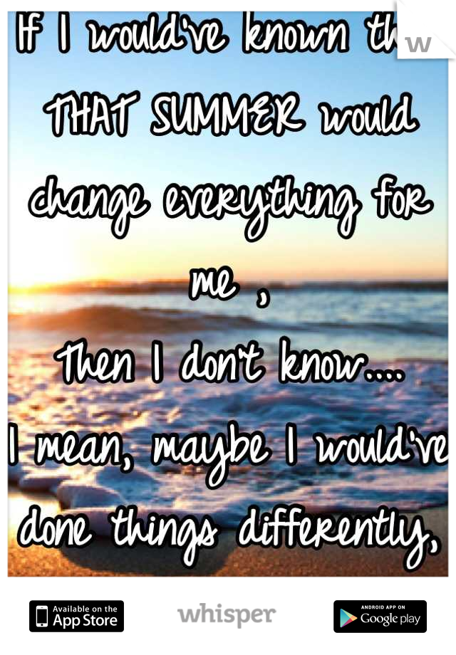 If I would've known that THAT SUMMER would change everything for me , Then I don't know.... I mean, maybe I would've done things differently, ya know...