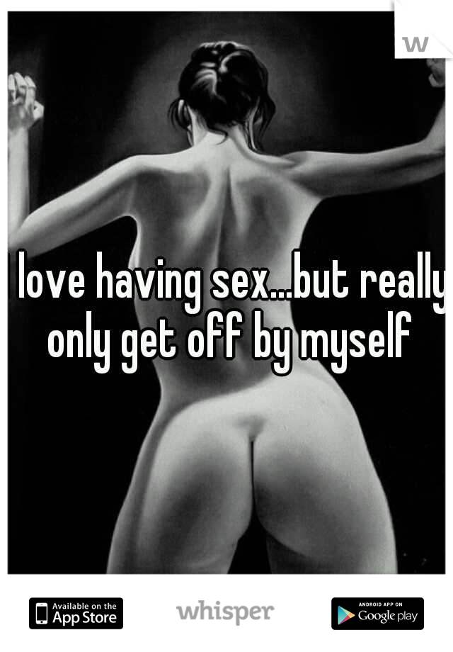 I love having sex...but really only get off by myself