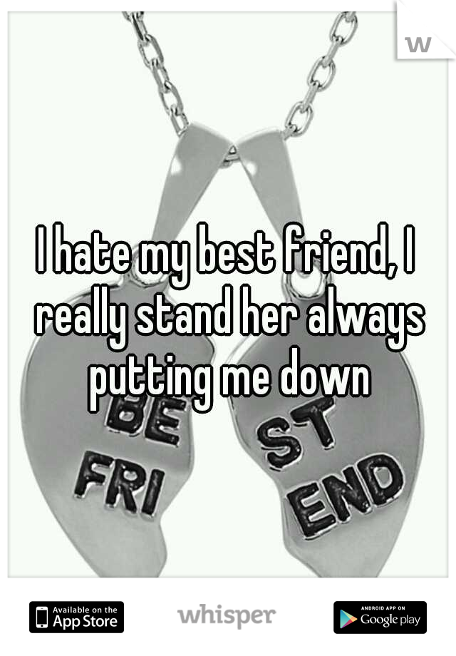I hate my best friend, I really stand her always putting me down