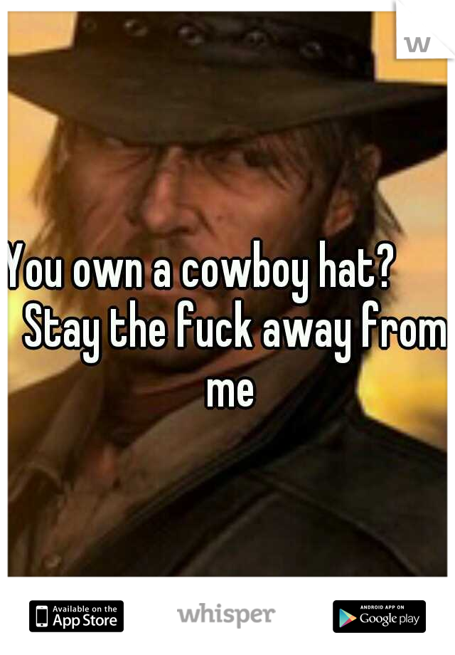 You own a cowboy hat?        Stay the fuck away from me