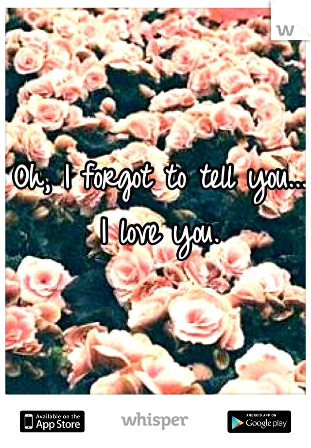 Oh, I forgot to tell you...  I love you.