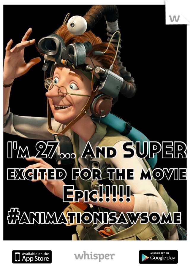 I'm 27... And SUPER excited for the movie Epic!!!!! #animationisawsome