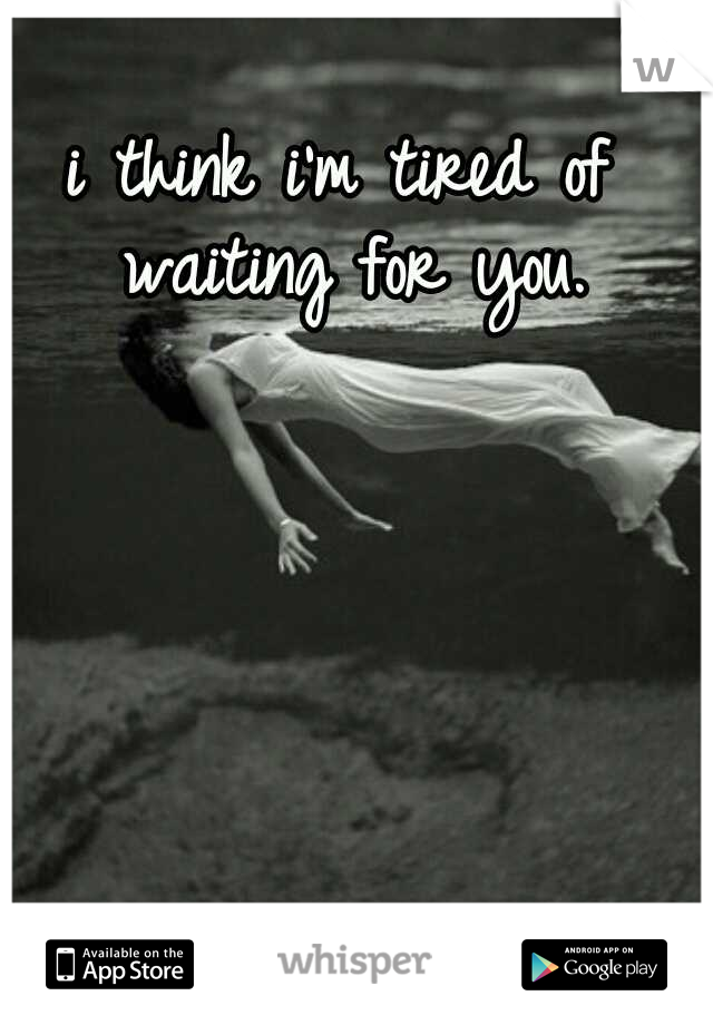 i think i'm tired of waiting for you.
