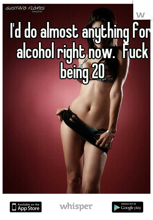 I'd do almost anything for alcohol right now. Fuck being 20