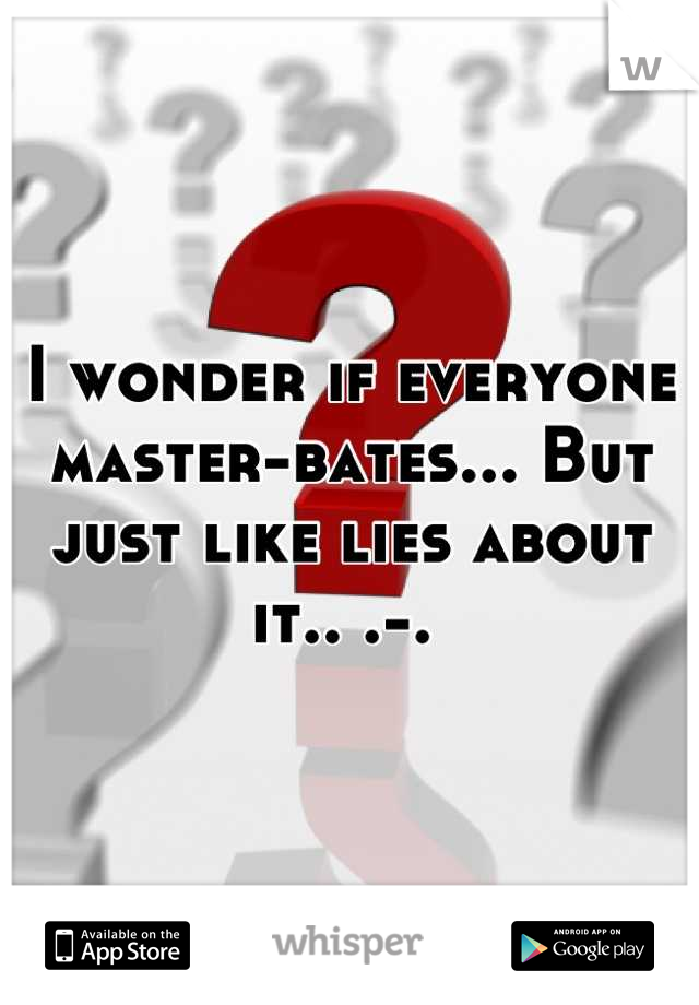 I wonder if everyone master-bates... But just like lies about it.. .-.