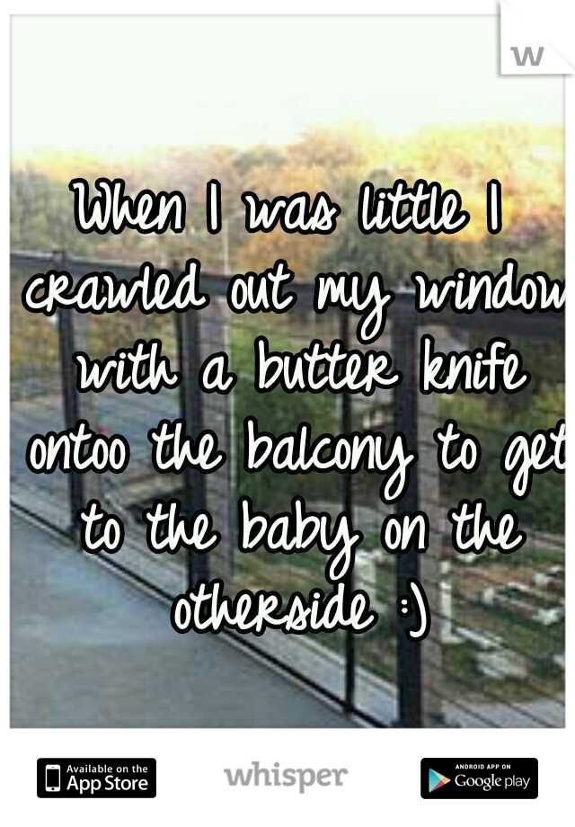 When I was little I crawled out my window with a butter knife ontoo the balcony to get to the baby on the otherside :)