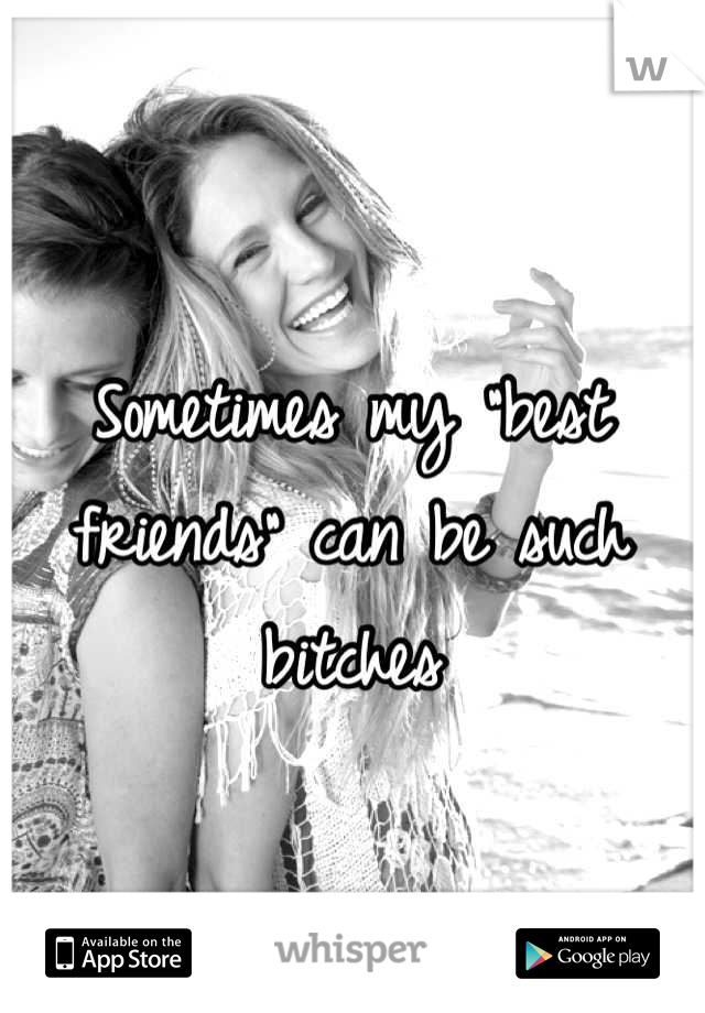 """Sometimes my """"best friends"""" can be such bitches"""