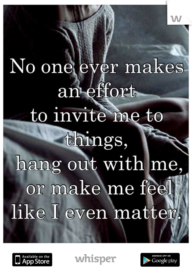 No one ever makes an effort  to invite me to things,  hang out with me,  or make me feel  like I even matter.