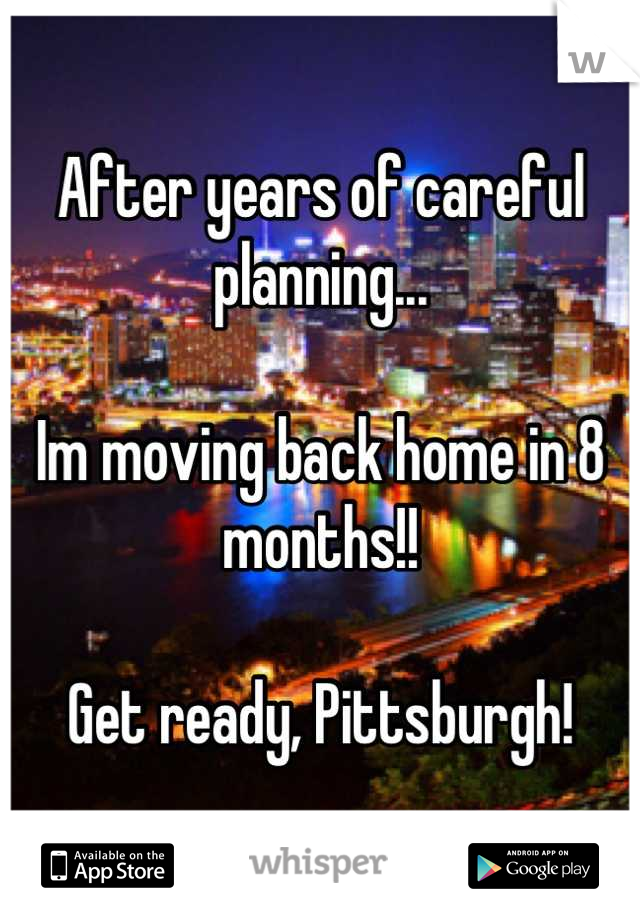 After years of careful planning...  Im moving back home in 8 months!!  Get ready, Pittsburgh!