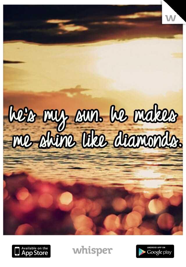 he's my sun. he makes me shine like diamonds.