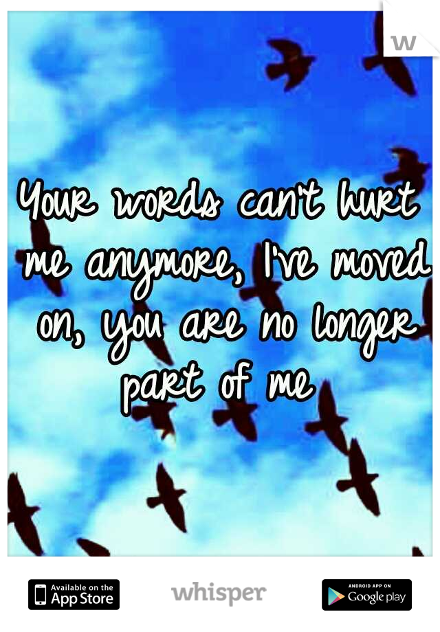 Your words can't hurt me anymore, I've moved on, you are no longer part of me
