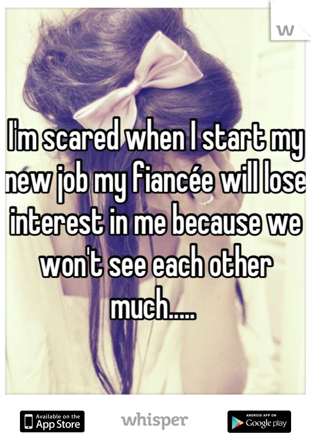 I'm scared when I start my new job my fiancée will lose interest in me because we won't see each other much.....