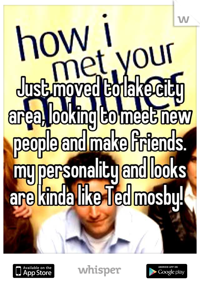 Just moved to lake city area, looking to meet new people and make friends. my personality and looks are kinda like Ted mosby!