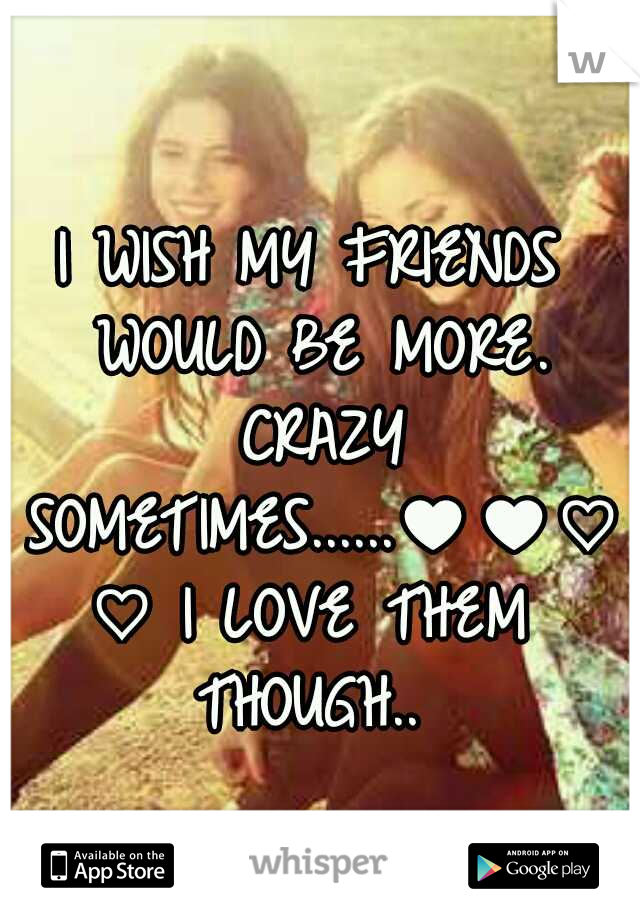 I WISH MY FRIENDS WOULD BE MORE. CRAZY SOMETIMES......♥♥♡♡ I LOVE THEM THOUGH..