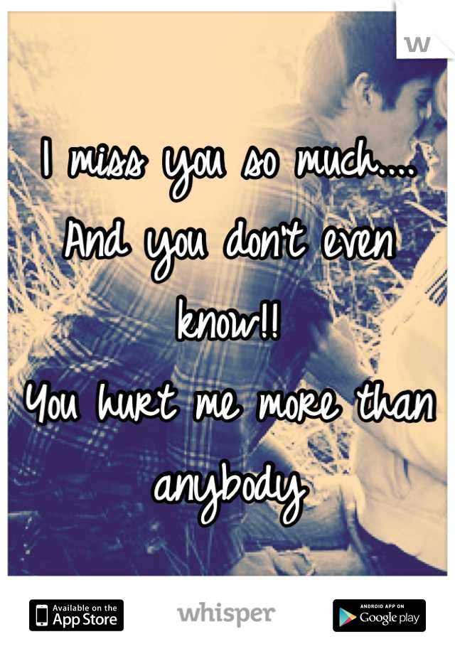 I miss you so much.... And you don't even know!!  You hurt me more than anybody