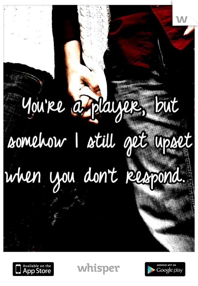 You're a player, but somehow I still get upset when you don't respond.