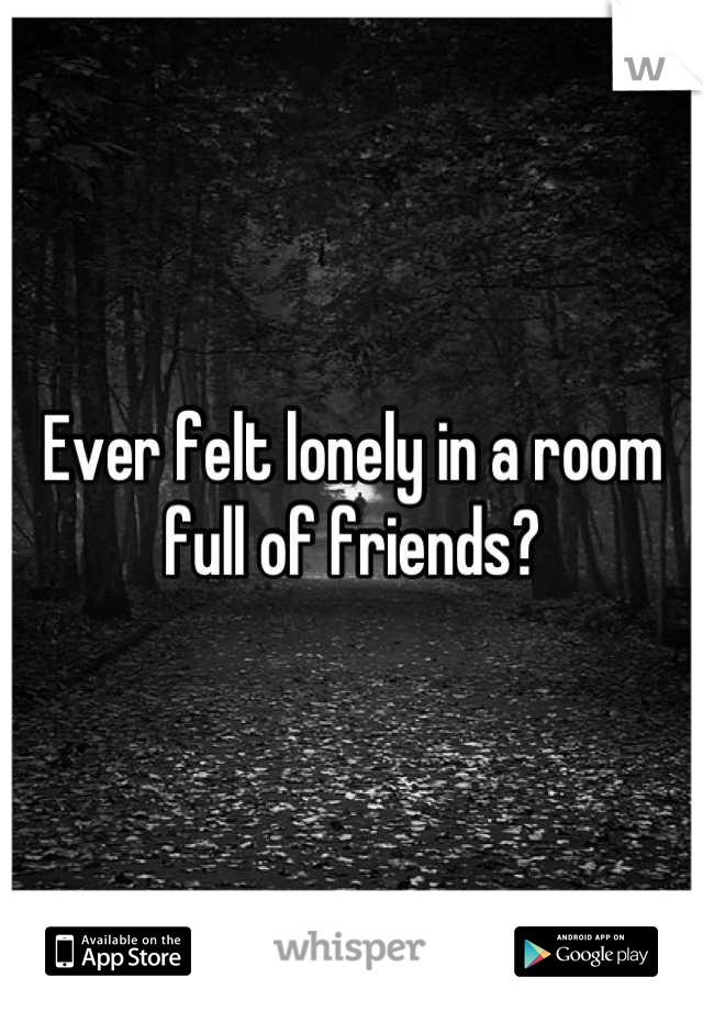Ever felt lonely in a room full of friends?