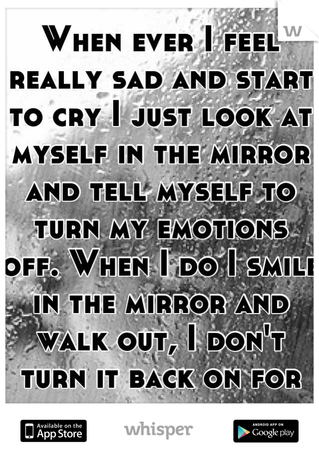 When ever I feel really sad and start to cry I just look at myself in the mirror and tell myself to turn my emotions off. When I do I smile in the mirror and walk out, I don't turn it back on for days.