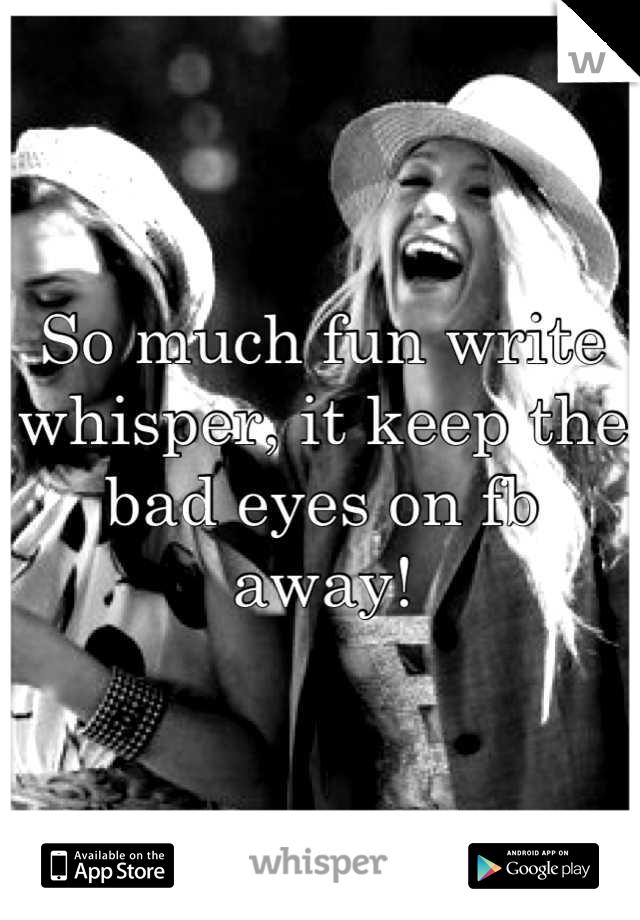 So much fun write whisper, it keep the bad eyes on fb away!