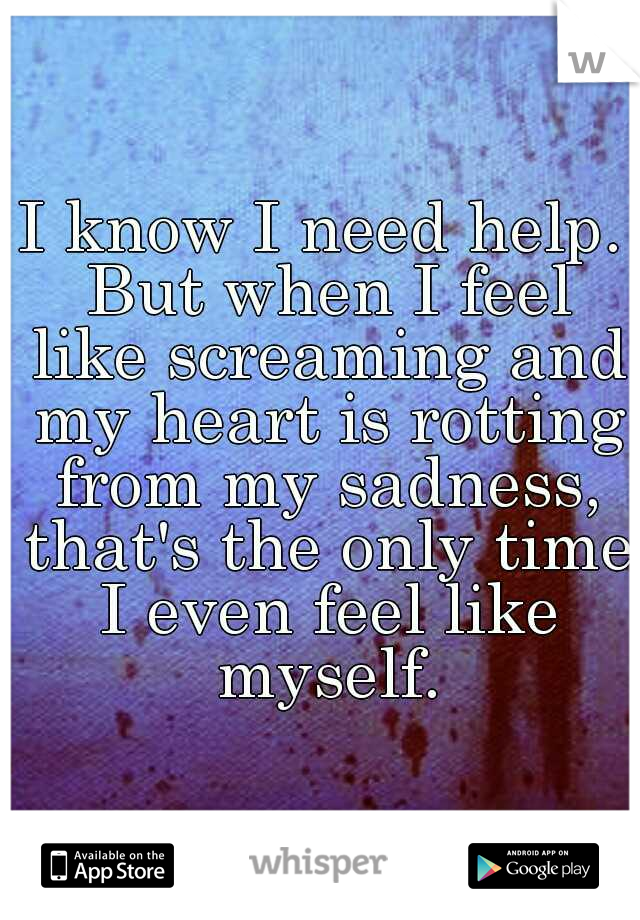 I know I need help. But when I feel like screaming and my heart is rotting from my sadness, that's the only time I even feel like myself.