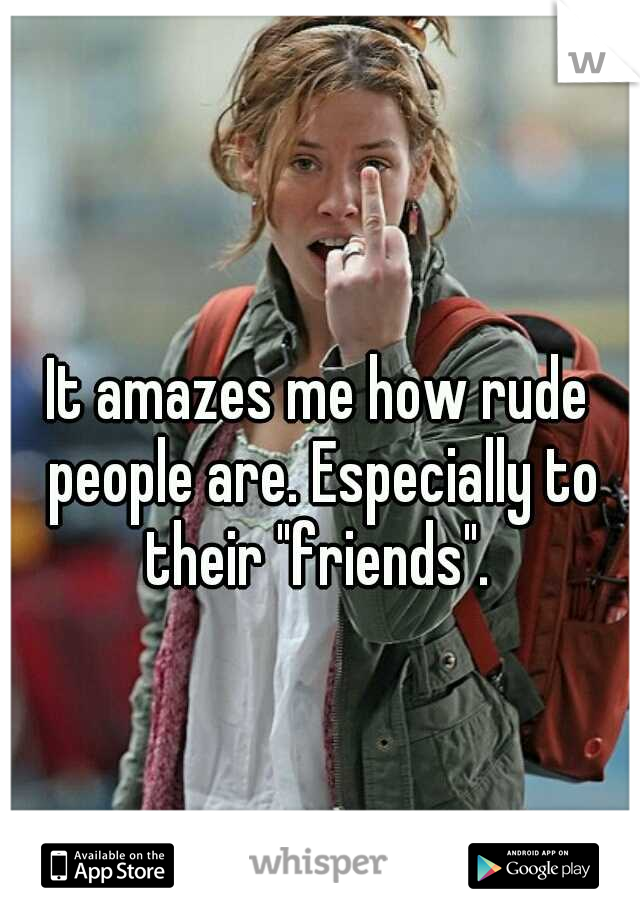 """It amazes me how rude people are. Especially to their """"friends""""."""