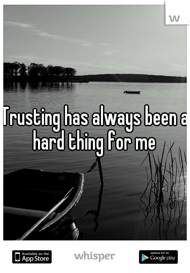 Trusting has always been a hard thing for me