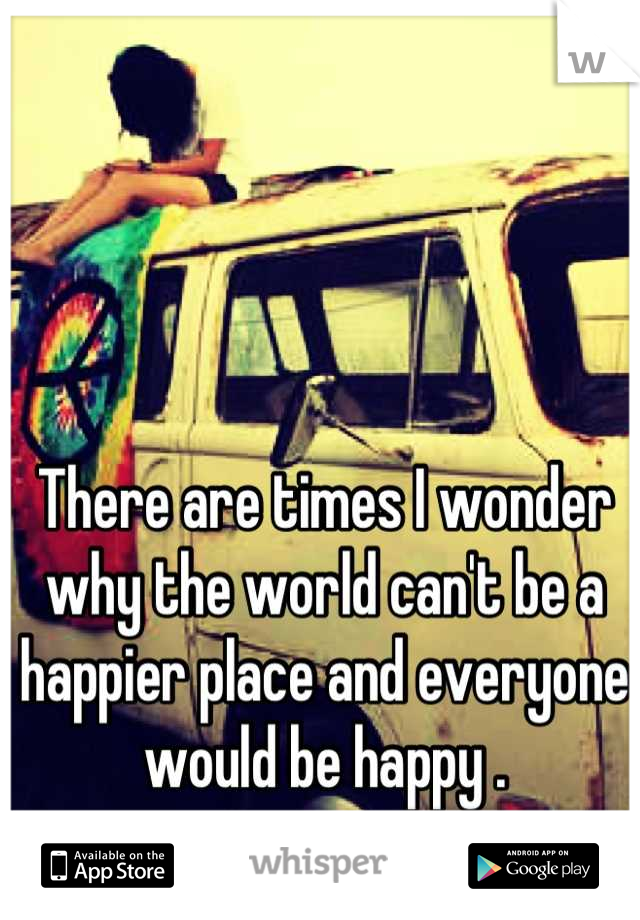 There are times I wonder why the world can't be a happier place and everyone would be happy .