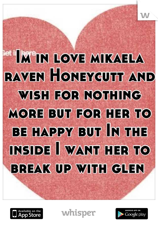 Im in love mikaela raven Honeycutt and wish for nothing more but for her to be happy but In the inside I want her to break up with glen