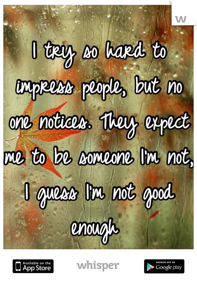I try so hard to impress people, but no one notices. They expect me to be someone I'm not, I guess I'm not good enough