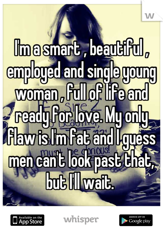 I'm a smart , beautiful , employed and single young woman , full of life and ready for love. My only flaw is I'm fat and I guess men can't look past that, but I'll wait.