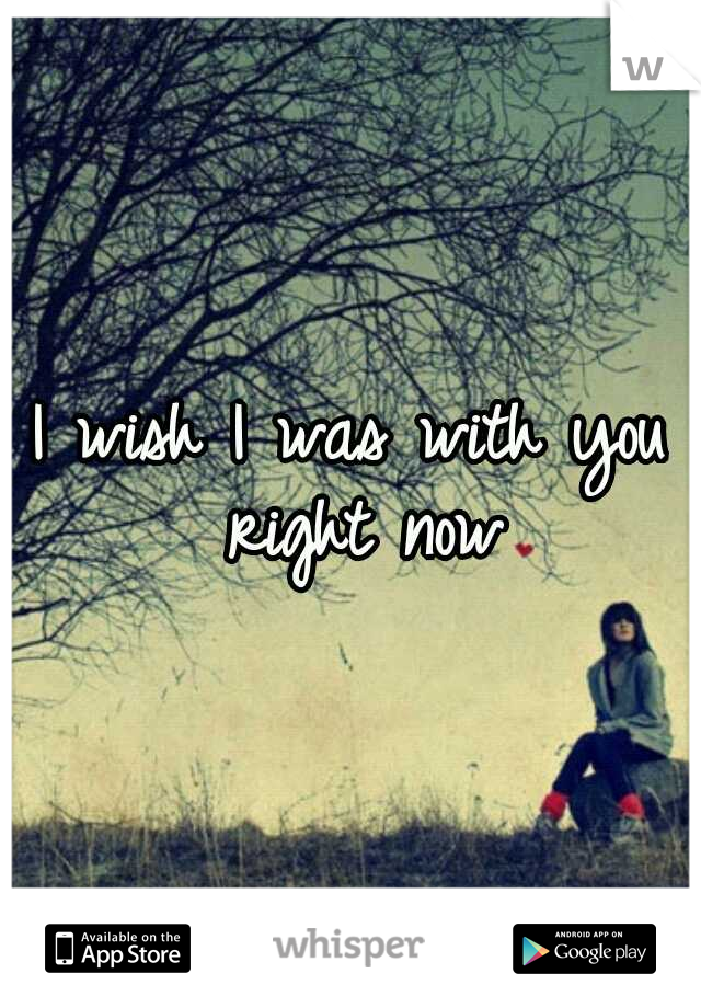 I wish I was with you right now