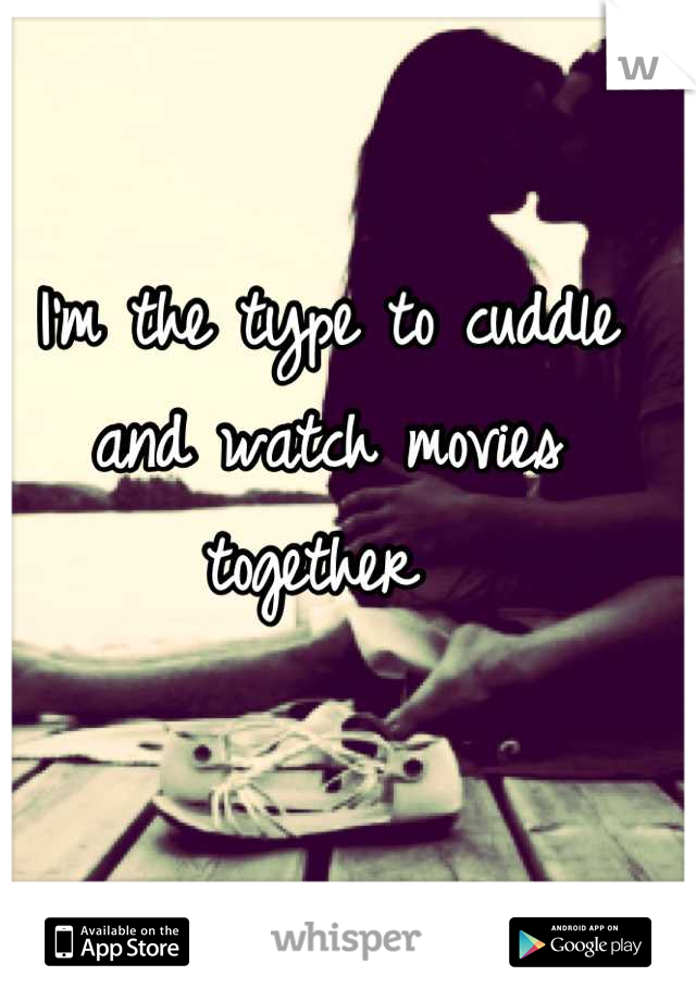 I'm the type to cuddle and watch movies together