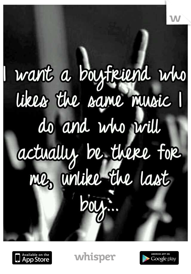 I want a boyfriend who likes the same music I do and who will actually be there for me, unlike the last boy...