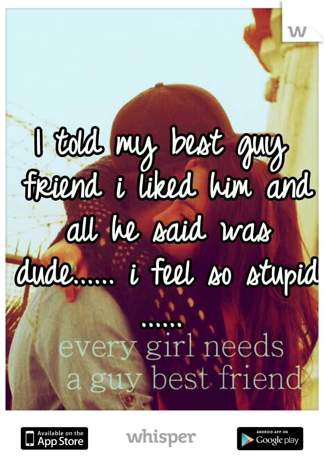 I told my best guy friend i liked him and all he said was dude...... i feel so stupid ......