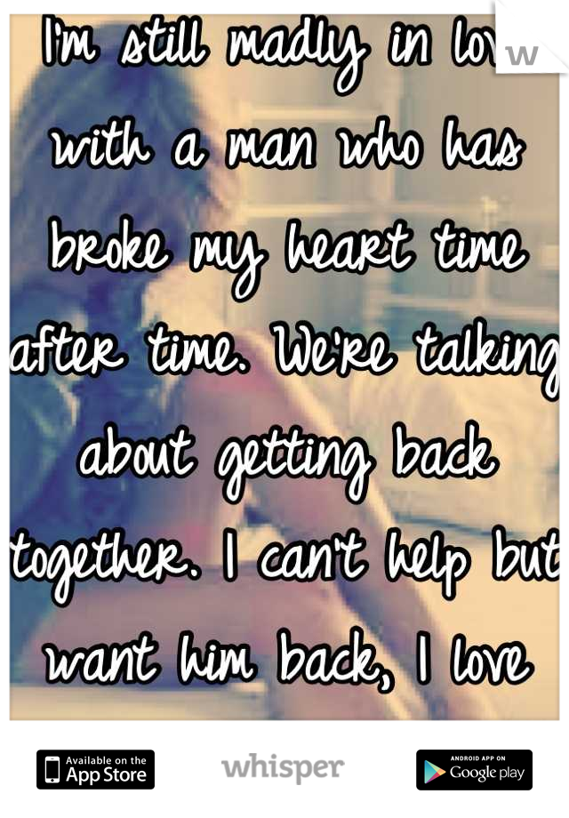 I'm still madly in love with a man who has broke my heart time after time. We're talking about getting back together. I can't help but want him back, I love him.