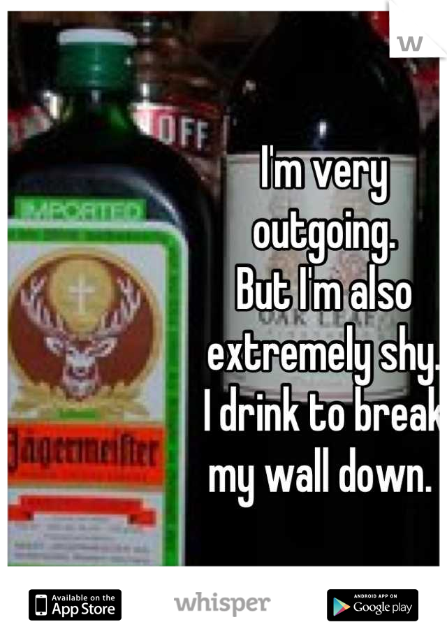 I'm very  outgoing.  But I'm also  extremely shy.  I drink to break my wall down.