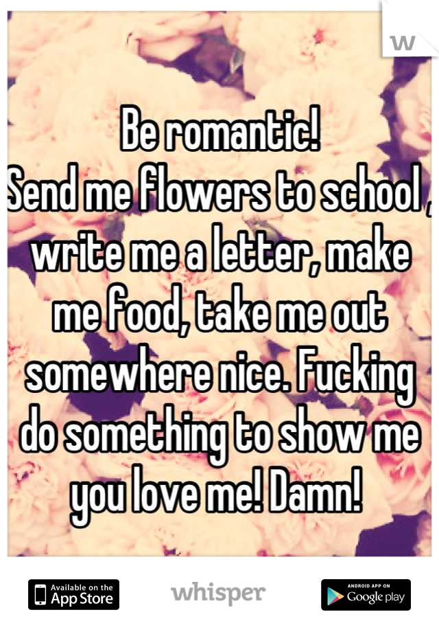 Be romantic!  Send me flowers to school , write me a letter, make me food, take me out somewhere nice. Fucking do something to show me you love me! Damn!