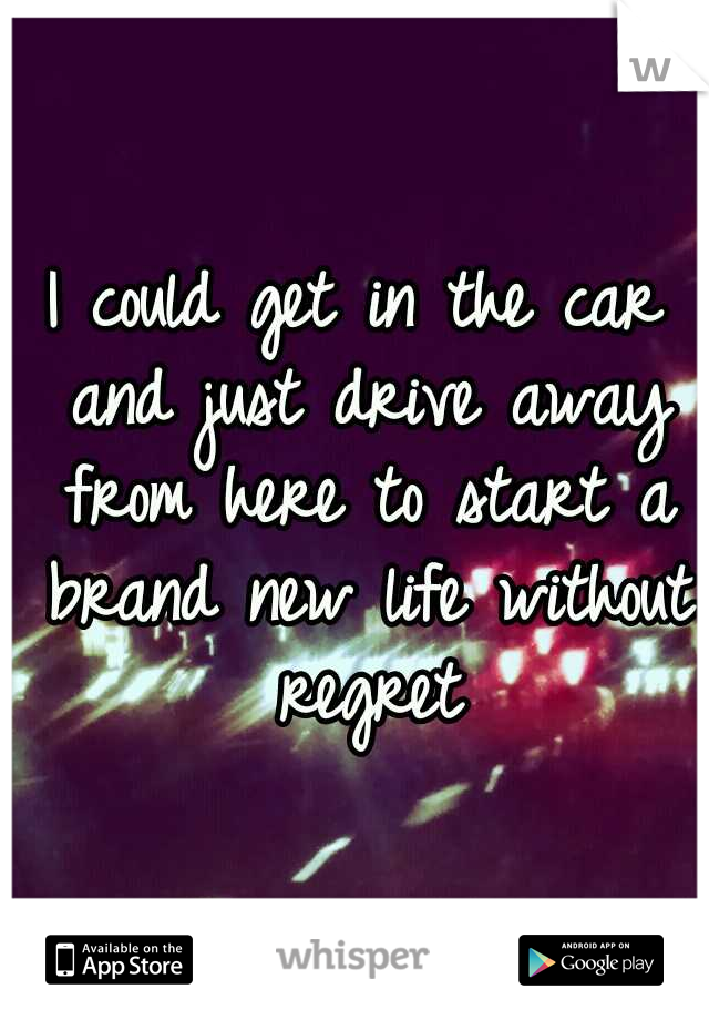 I could get in the car and just drive away from here to start a brand new life without regret