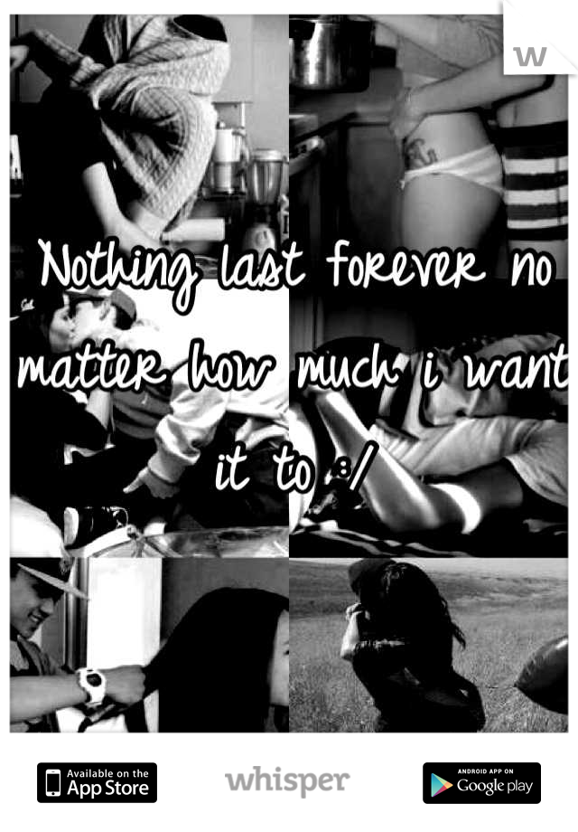 Nothing last forever no matter how much i want it to :/