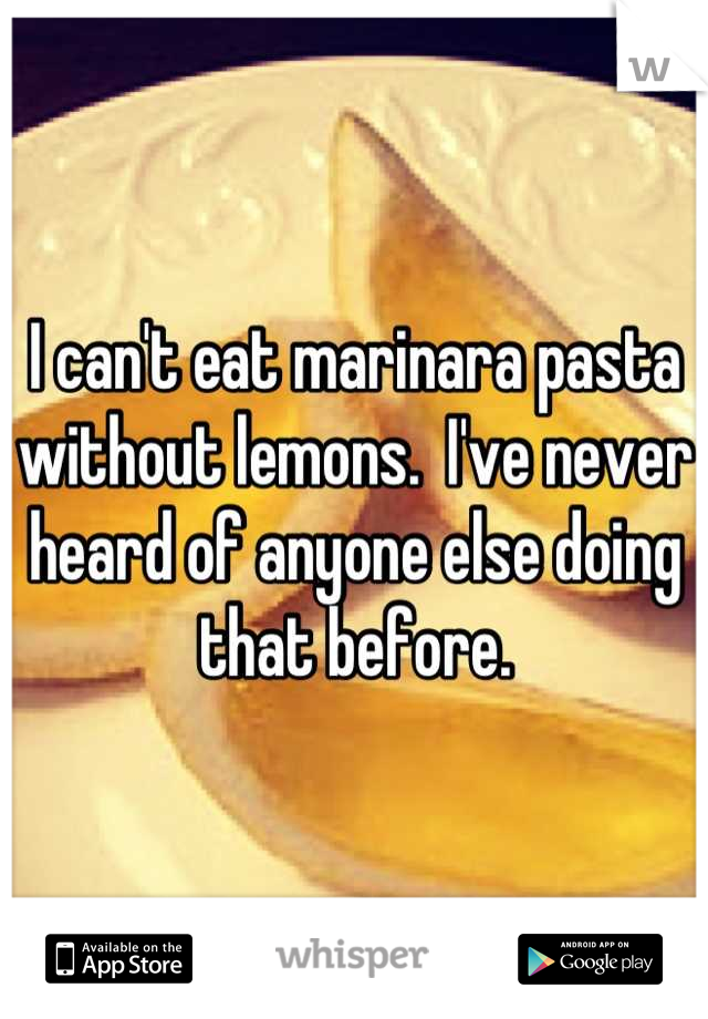 I can't eat marinara pasta without lemons.  I've never heard of anyone else doing that before.