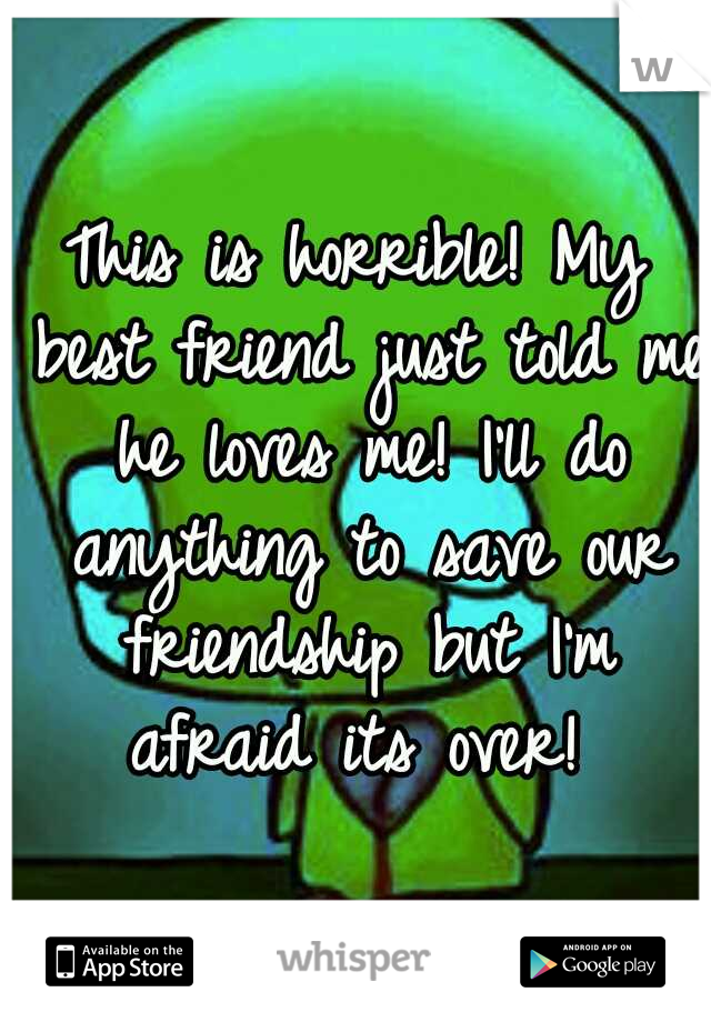 This is horrible! My best friend just told me he loves me! I'll do anything to save our friendship but I'm afraid its over!