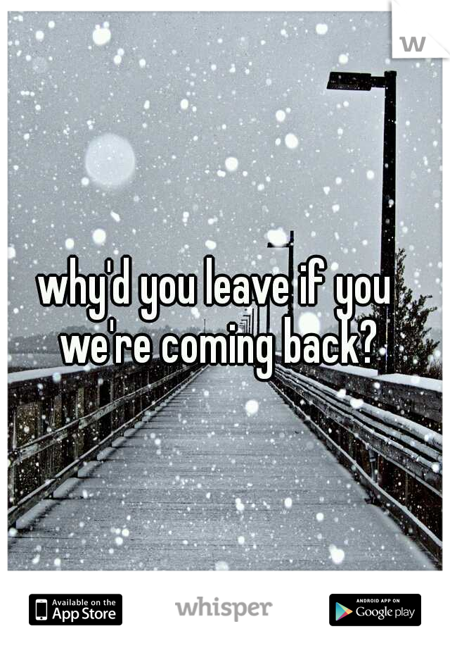 why'd you leave if you we're coming back?