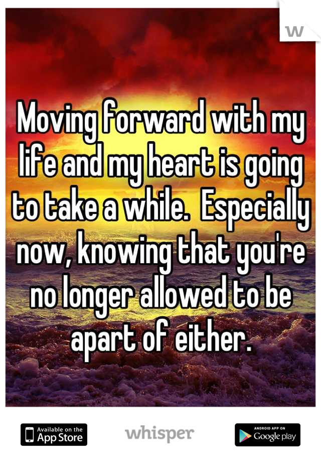 Moving forward with my life and my heart is going to take a while.  Especially now, knowing that you're no longer allowed to be apart of either.